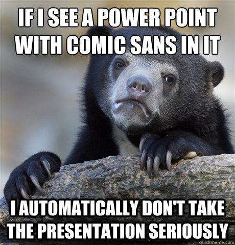 if i see a power point with comic sans in it i automatically don't take the presentation seriously - if i see a power point with comic sans in it i automatically don't take the presentation seriously  Confession Bear