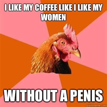 I like my coffee like I like my women Without a penis  Anti-Joke Chicken