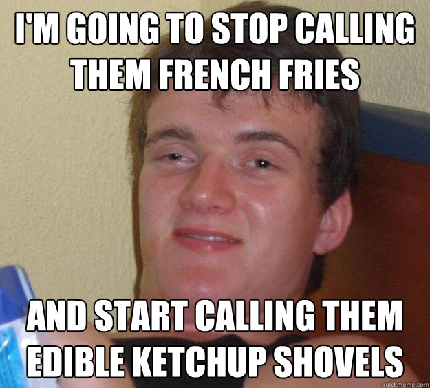 I'm going to stop calling them french fries and start calling them edible ketchup shovels  - I'm going to stop calling them french fries and start calling them edible ketchup shovels   10 Guy
