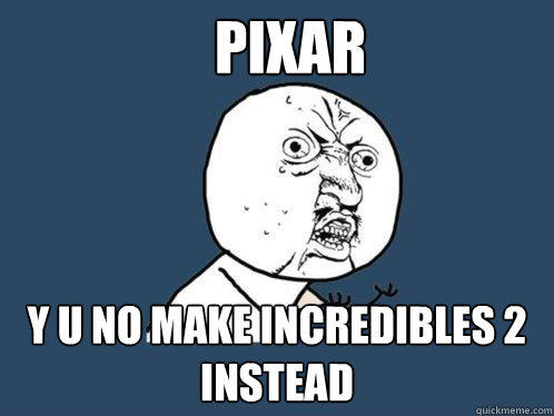 Pixar y u no make incredibles 2 instead - Pixar y u no make incredibles 2 instead  Y U No