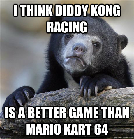 i think diddy kong racing is a better game than mario kart 64 - i think diddy kong racing is a better game than mario kart 64  Confession Bear