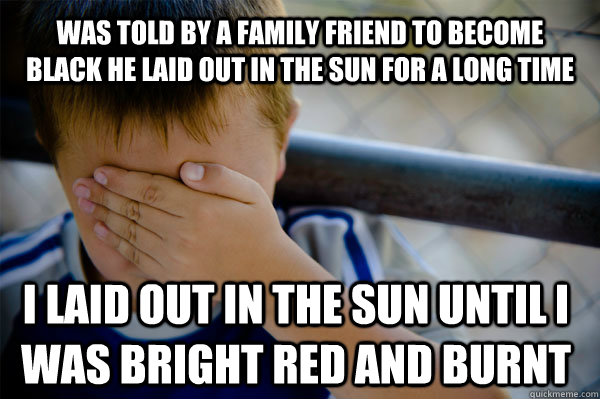 Was told by a family friend to become black he laid out in the sun for a long time I laid out in the sun until i was bright red and burnt - Was told by a family friend to become black he laid out in the sun for a long time I laid out in the sun until i was bright red and burnt  Confession kid