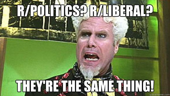 r/politics? r/liberal? They're the same thing!