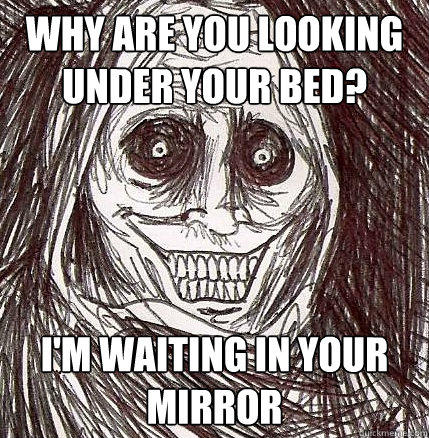 Why are you looking under your bed? I'm waiting in your mirror - Why are you looking under your bed? I'm waiting in your mirror  Horrifying Houseguest