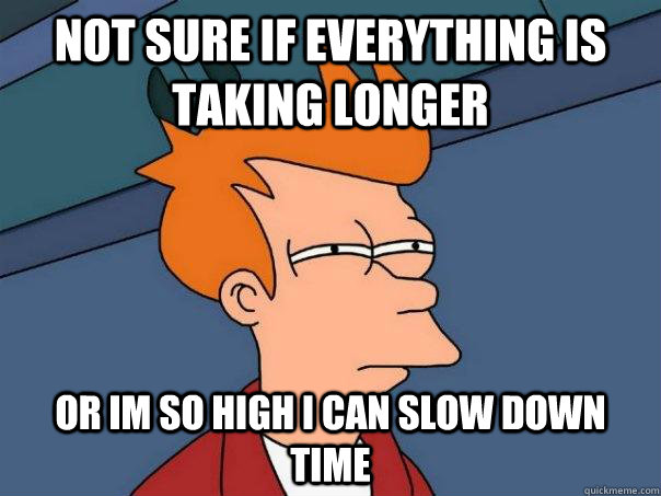 Not sure if everything is taking longer Or im so high i can slow down time  Futurama Fry