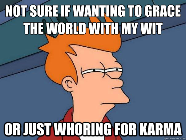 Not sure if wanting to grace the world with my wit Or just whoring for karma - Not sure if wanting to grace the world with my wit Or just whoring for karma  Futurama Fry