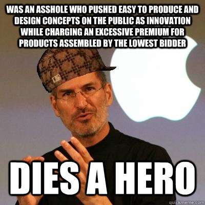 was an asshole who pushed easy to produce and design concepts on the public as innovation while charging an excessive premium for products assembled by the lowest bidder dies a hero - was an asshole who pushed easy to produce and design concepts on the public as innovation while charging an excessive premium for products assembled by the lowest bidder dies a hero  Scumbag Steve Jobs
