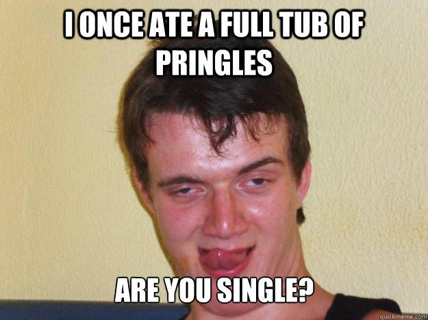 3f7c47de9b23ec6c4eca374c0795e48f9553f6840fa56604132be75b8ea76ed5 i once ate a full tub of pringles are you single? 10 guy pickup,Pringles Meme