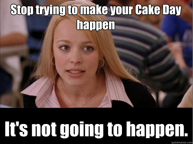 Stop trying to make your Cake Day happen It's not going to happen.