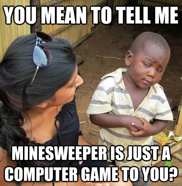 You mean to tell me Minesweeper is just a computer game to you? - You mean to tell me Minesweeper is just a computer game to you?  Skeptical Third World Child