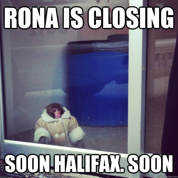 Rona is closing Soon Halifax. Soon - Rona is closing Soon Halifax. Soon  Ikea Monkey
