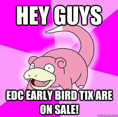 hey guys edc early bird tix are on sale! - hey guys edc early bird tix are on sale!  Slowpoke