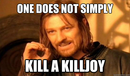 One Does Not Simply Kill a killjoy - One Does Not Simply Kill a killjoy  Boromir