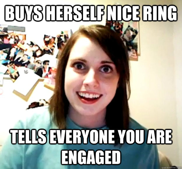 Buys herself nice ring Tells everyone you are engaged - Buys herself nice ring Tells everyone you are engaged  Overly Attached Girlfriend