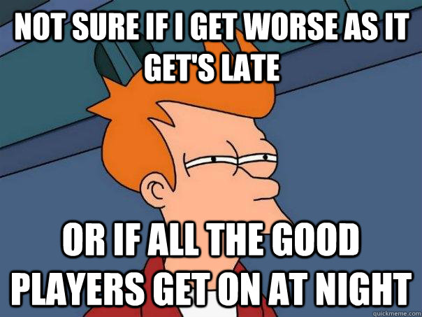 Not sure if i get worse as it get's late Or if all the good players get on at night - Not sure if i get worse as it get's late Or if all the good players get on at night  Futurama Fry