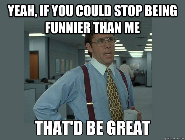 Yeah, If you could stop being funnier than me That'd be great - Yeah, If you could stop being funnier than me That'd be great  Office Space Lumbergh