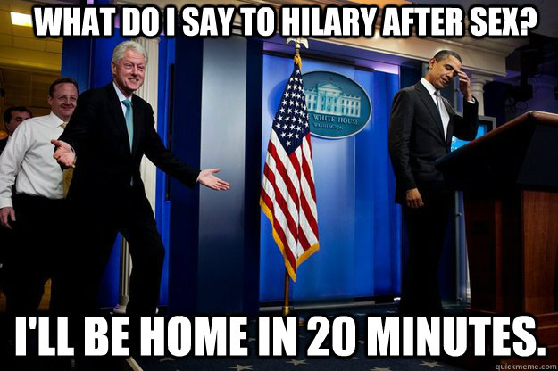 What do i say to Hilary after sex? I'll be home in 20 minutes. - What do i say to Hilary after sex? I'll be home in 20 minutes.  Inappropriate Timing Bill Clinton