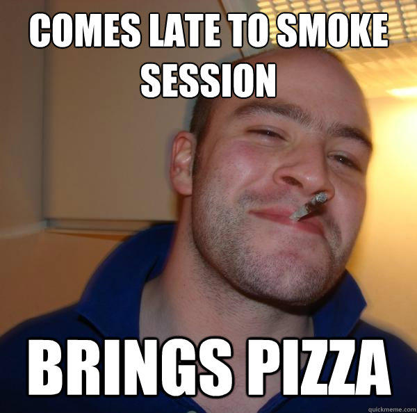 comes late to smoke session brings pizza - comes late to smoke session brings pizza  Good Guy Greg