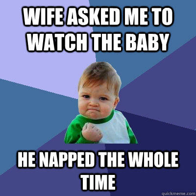 Wife asked me to watch the baby He napped the whole time - Wife asked me to watch the baby He napped the whole time  Success Kid