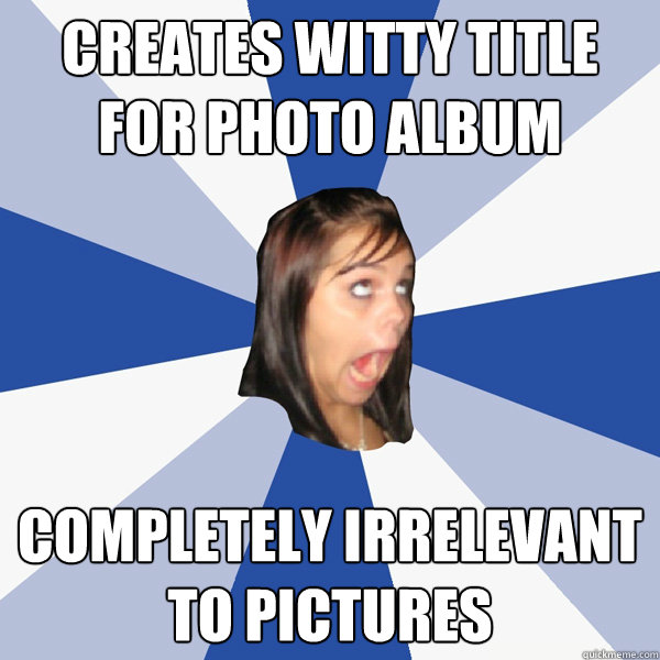 Creates witty title for photo album Completely irrelevant to pictures - Creates witty title for photo album Completely irrelevant to pictures  Annoying Facebook Girl