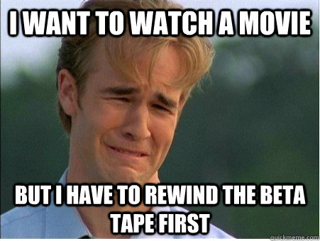 I want to watch a movie but i have to rewind the beta tape first - I want to watch a movie but i have to rewind the beta tape first  1990s Problems