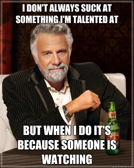 I don't always suck at something i'm talented at but when i do it's because someone is watching - I don't always suck at something i'm talented at but when i do it's because someone is watching  The Most Interesting Man In The World