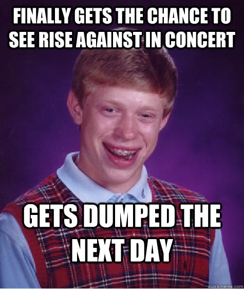 Finally gets the chance to see Rise Against in concert Gets dumped the next day - Finally gets the chance to see Rise Against in concert Gets dumped the next day  Bad Luck Brian