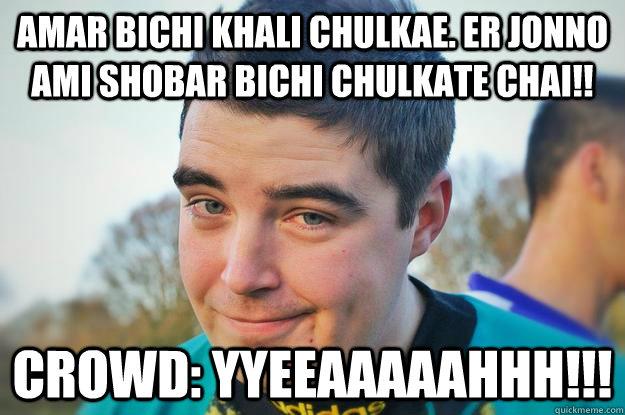 Amar bichi khali chulkae. Er jonno ami shobar bichi chulkate chai!! Crowd: YYEEAAAAAHHH!!!