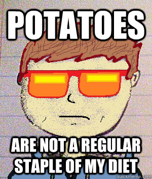 potatoes are not a regular staple of my diet