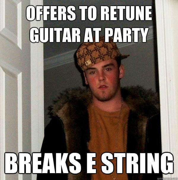 Offers to retune guitar at party Breaks E string - Offers to retune guitar at party Breaks E string  Scumbag Steve