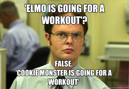 'Elmo is going for a workout'? False. 'Cookie Monster is going for a workout' - 'Elmo is going for a workout'? False. 'Cookie Monster is going for a workout'  Dwight