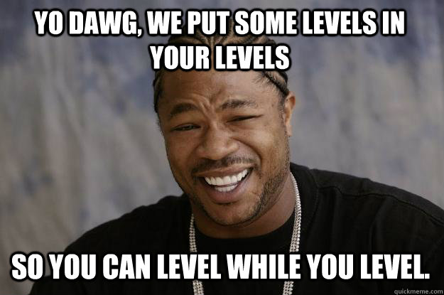 Yo dawg, we put some levels in your levels so you can level while you level. - Yo dawg, we put some levels in your levels so you can level while you level.  Xzibit meme