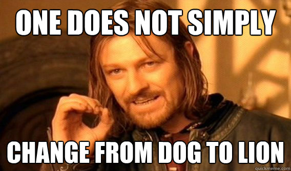 one does not simply change from Dog to Lion