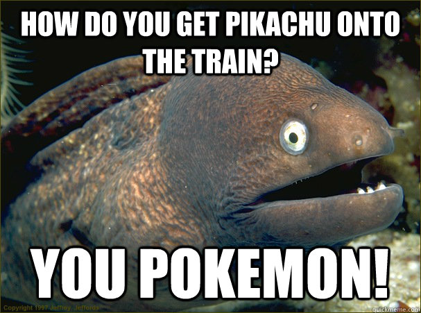 how do you get pikachu onto the train? you pokemon!  Bad Joke Eel