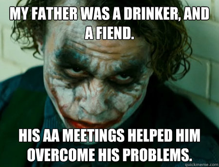My father was a drinker, and a fiend. His AA meetings helped him overcome his problems.