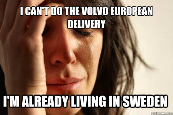 I can't do the volvo european delivery I'm already living in Sweden - I can't do the volvo european delivery I'm already living in Sweden  First World Problems