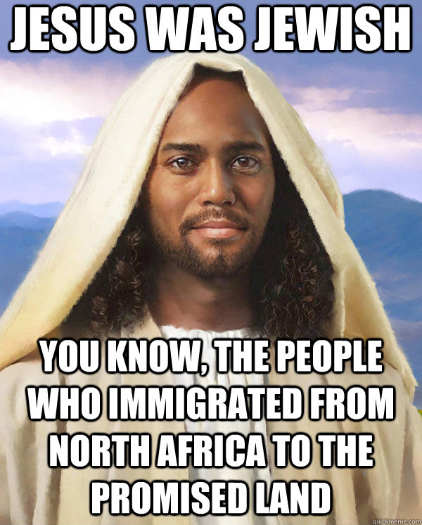 jesus was Jewish you know, the people who immigrated from North Africa to the promised land  - jesus was Jewish you know, the people who immigrated from North Africa to the promised land   Black Jesus