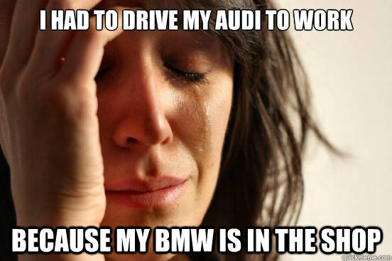 I had to drive my audi to work because my bmw is in the shop - I had to drive my audi to work because my bmw is in the shop  First World Problems