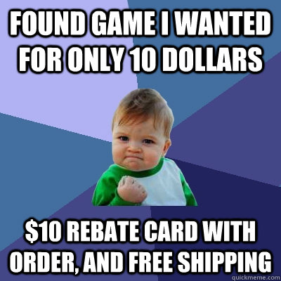 Found game I wanted for only 10 dollars $10 rebate card with order, and free shipping - Found game I wanted for only 10 dollars $10 rebate card with order, and free shipping  Success Kid