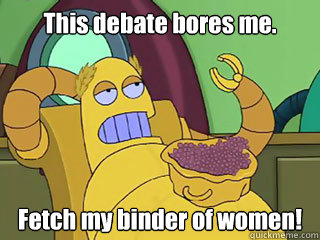 This debate bores me. Fetch my binder of women! - This debate bores me. Fetch my binder of women!  Absurd Hedonism Bot