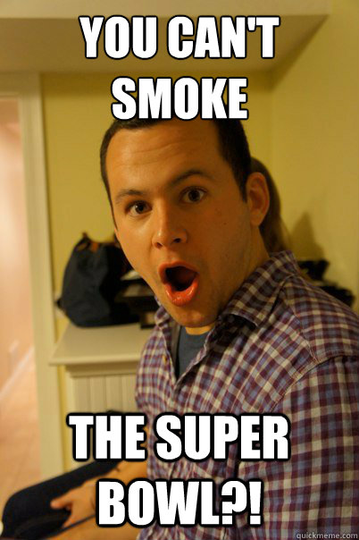 You can't smoke the super bowl?!