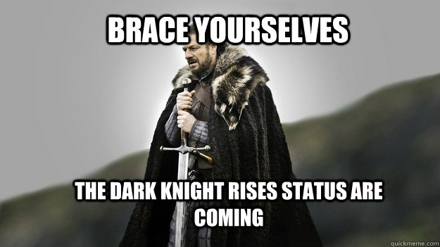 Brace yourselves The dark Knight Rises status are coming  - Brace yourselves The dark Knight Rises status are coming   Ned stark winter is coming