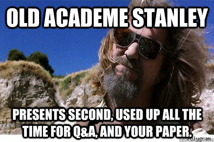 Old Academe Stanley Presents second, used up all the time for Q&A, and your paper.  Old Academe Stanley