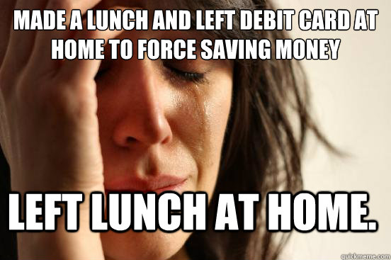 Made a lunch and left debit card at home to force saving money Left lunch at home. - Made a lunch and left debit card at home to force saving money Left lunch at home.  FirstWorldProblems