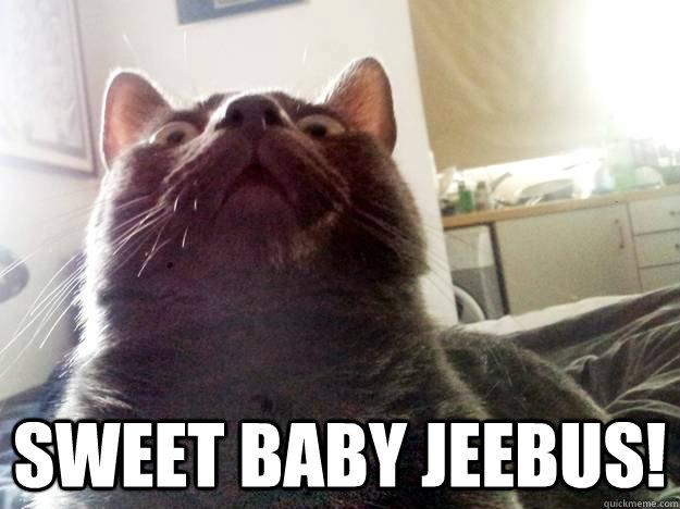 SWEET BABY JEEBUS!