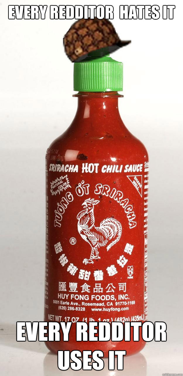 Every redditor  hates it Every redditor uses it  Scumbag Sriracha