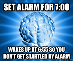 Set alarm for 7:00 wakes up at 6:55 so you don't get startled by alarm - Set alarm for 7:00 wakes up at 6:55 so you don't get startled by alarm  Misc