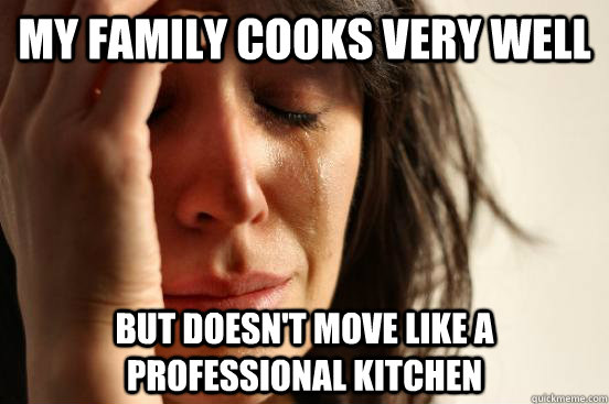 My family cooks very well but doesn't move like a professional kitchen - My family cooks very well but doesn't move like a professional kitchen  First World Problems