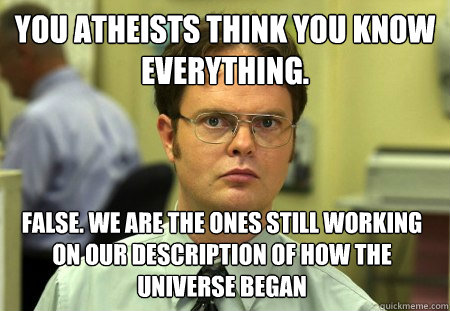 You atheists think you know everything. False. We are the ones still working on our description of how the universe began