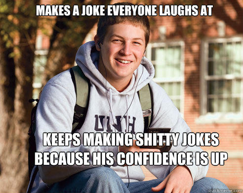 Makes a joke everyone laughs at keeps making shitty jokes because his confidence is up